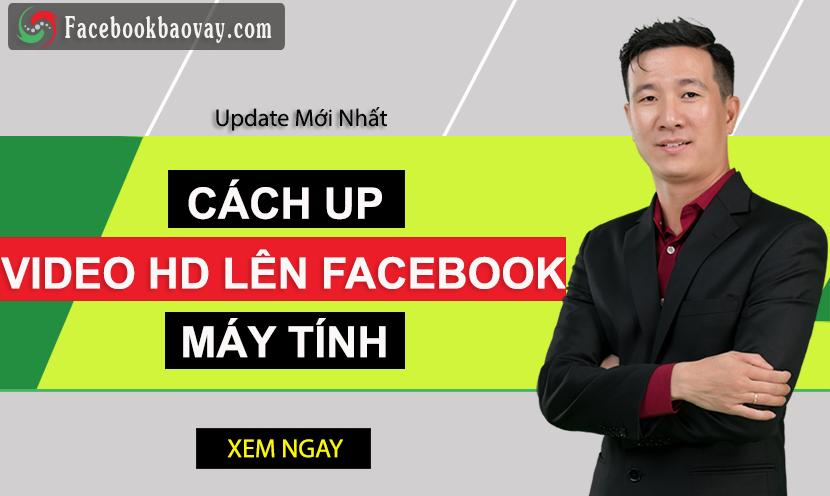 Hướng Dẫn Cách Up Video HD Lên Facebook Bằng Máy Tính & Điện Thoại Chuẩn Nhất